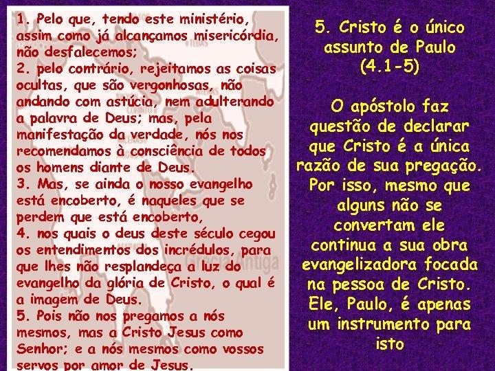 1. Pelo que, tendo este ministério, assim como já alcançamos misericórdia, não desfalecemos; 2.