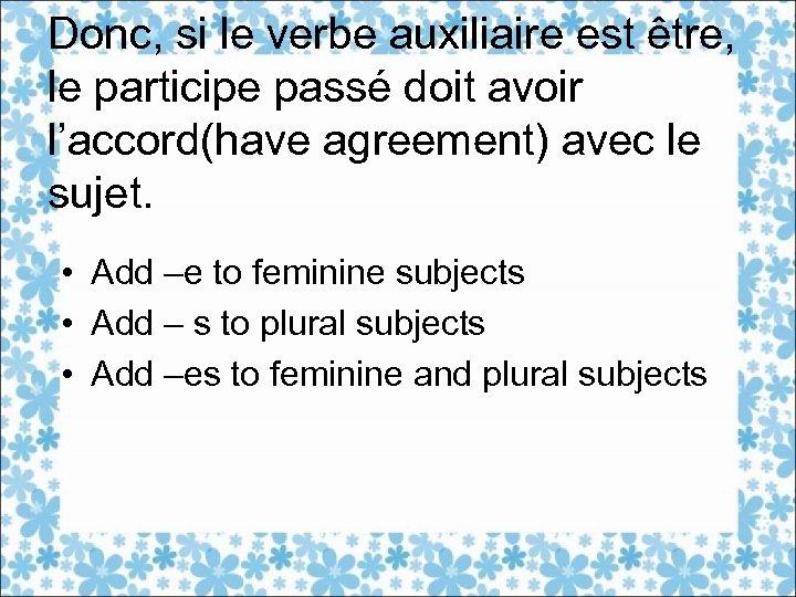 Donc, si le verbe auxiliaire est être, le participe passé doit avoir l'accord(have agreement)