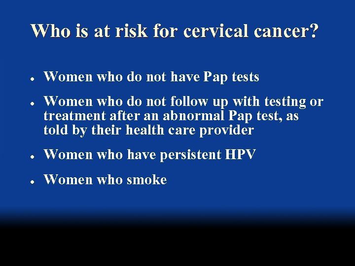 Who is at risk for cervical cancer? l l Women who do not have