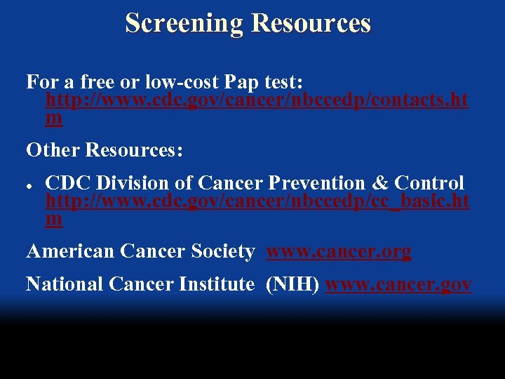 Screening Resources For a free or low-cost Pap test: http: //www. cdc. gov/cancer/nbccedp/contacts. ht