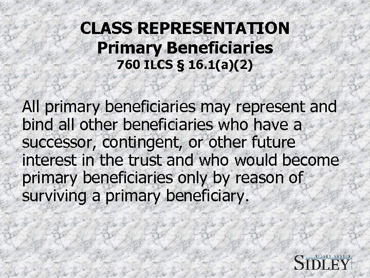 CLASS REPRESENTATION Primary Beneficiaries 760 ILCS § 16. 1(a)(2) All primary beneficiaries may represent