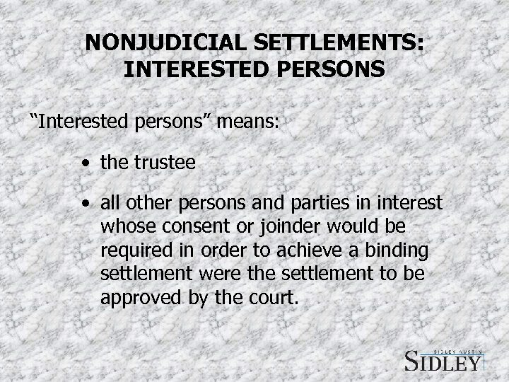 "NONJUDICIAL SETTLEMENTS: INTERESTED PERSONS ""Interested persons"" means: • the trustee • all other persons"