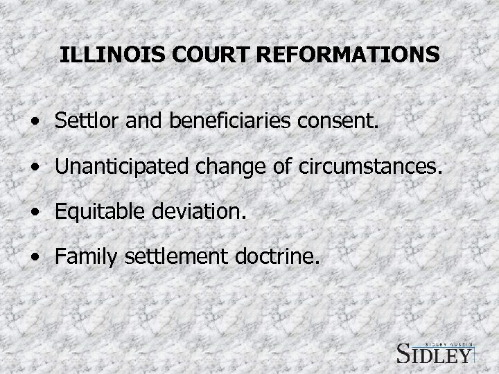 ILLINOIS COURT REFORMATIONS • Settlor and beneficiaries consent. • Unanticipated change of circumstances. •