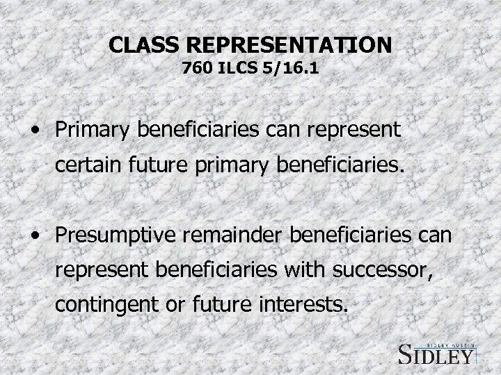 CLASS REPRESENTATION 760 ILCS 5/16. 1 • Primary beneficiaries can represent certain future primary