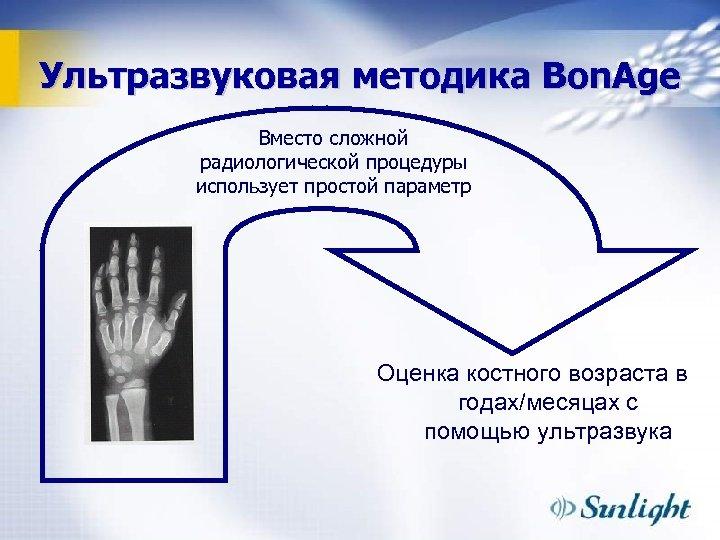 Ультразвуковая методика Bon. Age Вместо сложной радиологической процедуры использует простой параметр Оценка костного возраста