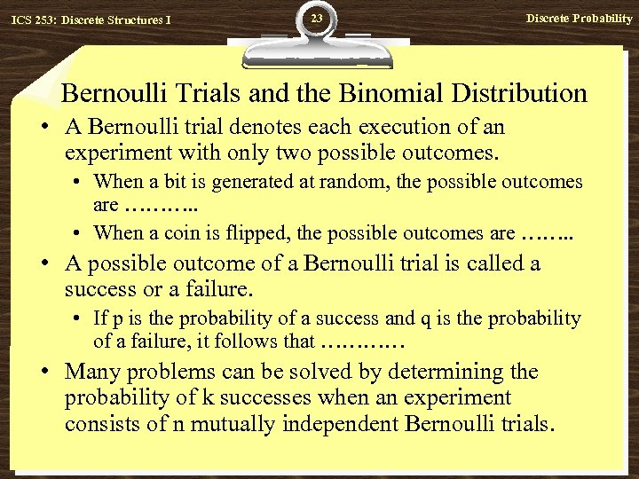 ICS 253: Discrete Structures I 23 Discrete Probability Bernoulli Trials and the Binomial Distribution