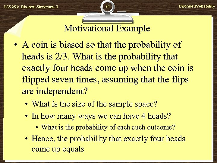 ICS 253: Discrete Structures I 24 Discrete Probability Motivational Example • A coin is