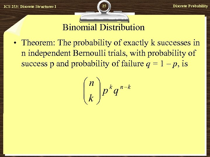 ICS 253: Discrete Structures I 25 Discrete Probability Binomial Distribution • Theorem: The probability