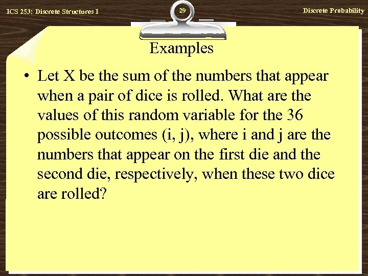 ICS 253: Discrete Structures I 29 Discrete Probability Examples • Let X be the