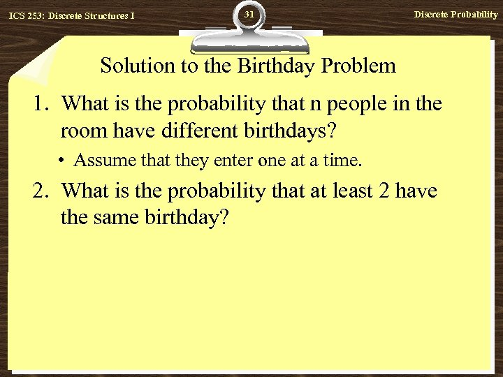 ICS 253: Discrete Structures I 31 Discrete Probability Solution to the Birthday Problem 1.