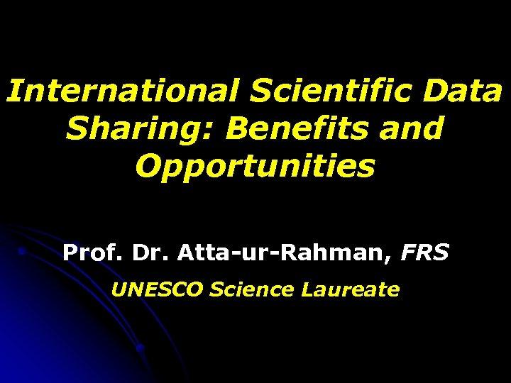 International Scientific Data Sharing: Benefits and Opportunities Prof. Dr. Atta-ur-Rahman, FRS UNESCO Science Laureate