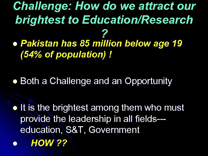 Challenge: How do we attract our brightest to Education/Research ? l Pakistan has 85