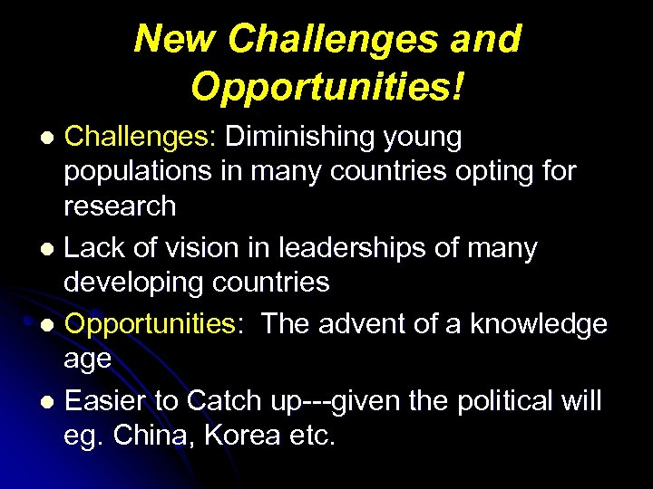 New Challenges and Opportunities! Challenges: Diminishing young populations in many countries opting for research