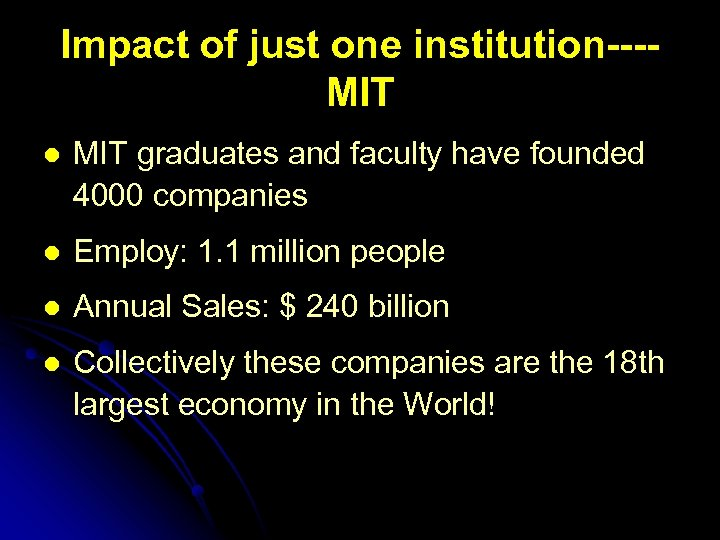 Impact of just one institution---MIT l MIT graduates and faculty have founded 4000 companies