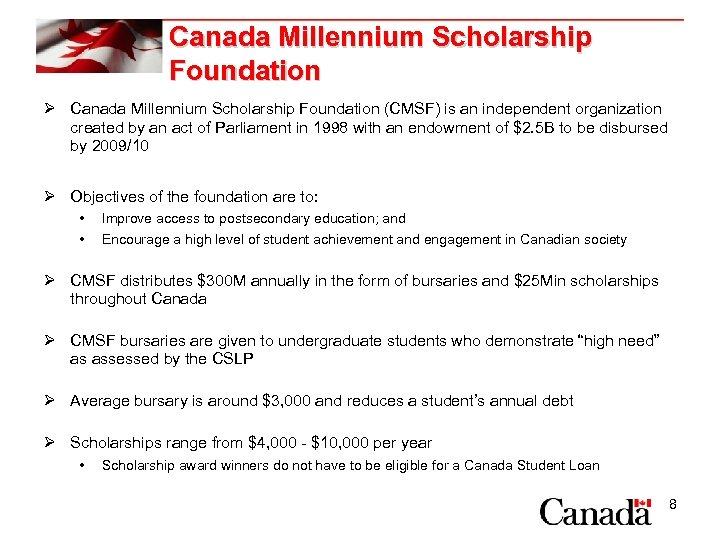 Canada Millennium Scholarship Foundation Ø Canada Millennium Scholarship Foundation (CMSF) is an independent organization