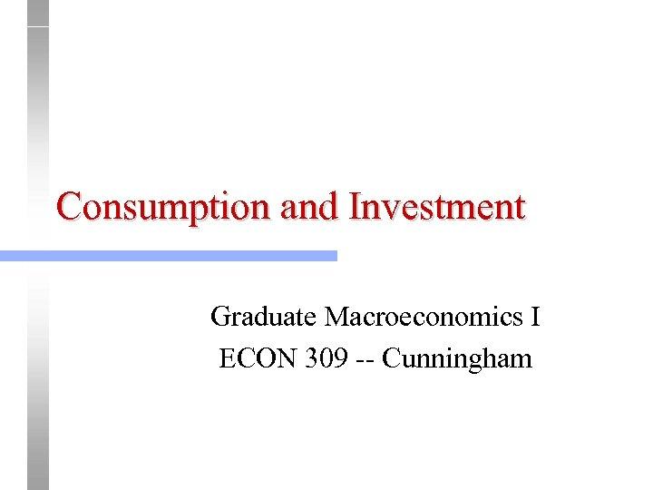 Consumption and Investment Graduate Macroeconomics I ECON 309 -- Cunningham