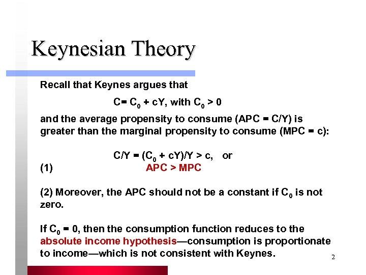 Keynesian Theory Recall that Keynes argues that C= C 0 + c. Y, with
