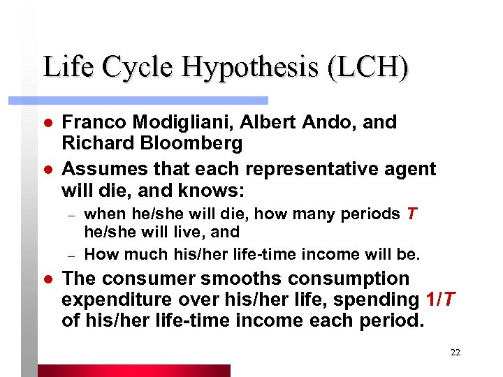 Life Cycle Hypothesis (LCH) l l Franco Modigliani, Albert Ando, and Richard Bloomberg Assumes