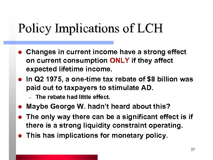 Policy Implications of LCH l l Changes in current income have a strong effect