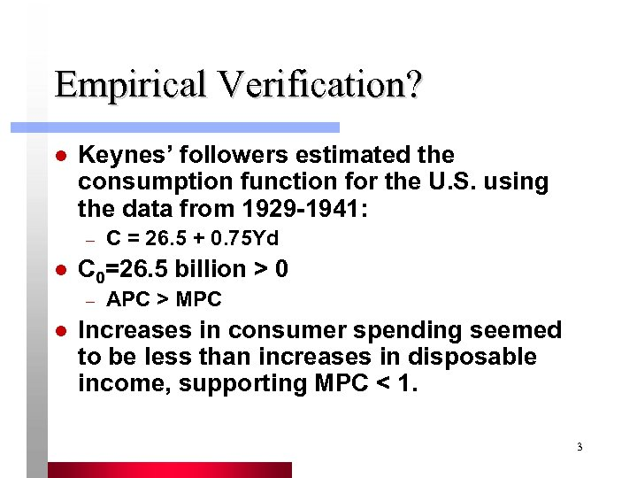 Empirical Verification? l Keynes' followers estimated the consumption function for the U. S. using