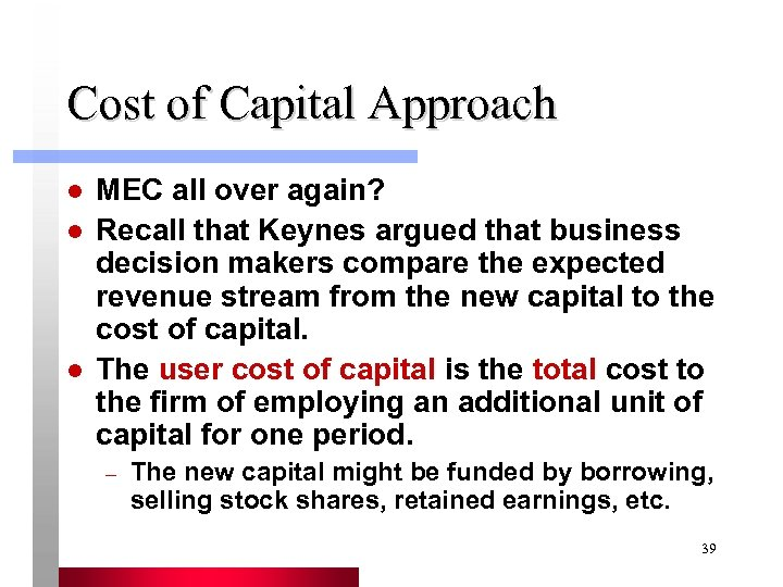 Cost of Capital Approach l l l MEC all over again? Recall that Keynes