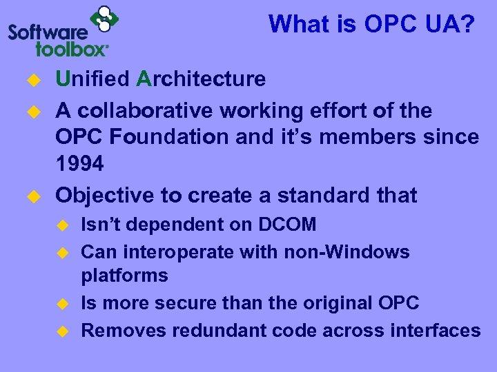 What is OPC UA? u u u Unified Architecture A collaborative working effort of