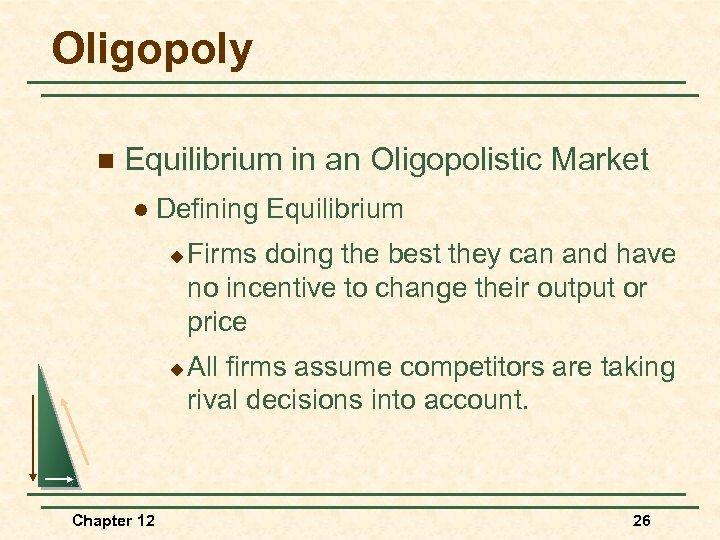 Oligopoly n Equilibrium in an Oligopolistic Market l Defining Equilibrium u u Chapter 12