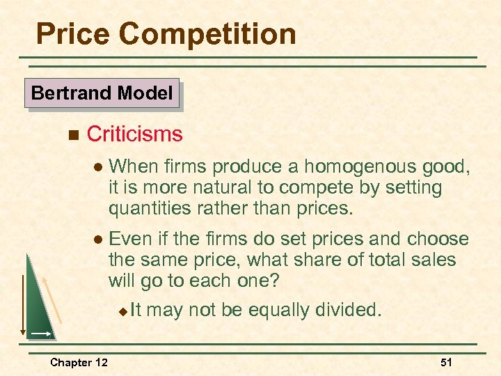 Price Competition Bertrand Model n Criticisms l When firms produce a homogenous good, it