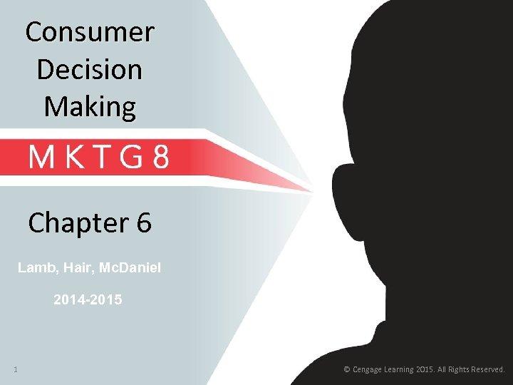 Consumer Decision Making Chapter 6 Lamb, Hair, Mc. Daniel 2014 -2015 1 © Cengage
