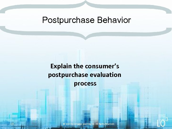 Postpurchase Behavior Explain the consumer's postpurchase evaluation process 19 3 © 2015 by Cengage
