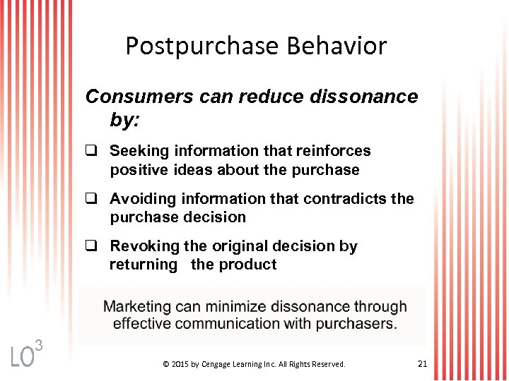 Postpurchase Behavior Consumers can reduce dissonance by: q Seeking information that reinforces positive ideas