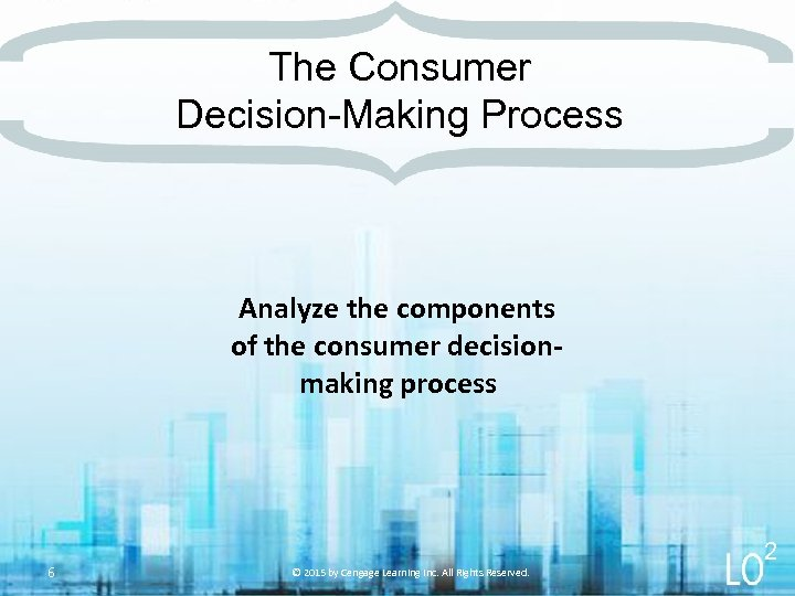 The Consumer Decision-Making Process Analyze the components of the consumer decisionmaking process 6 2