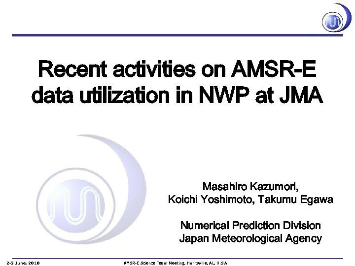 Recent activities on AMSR-E data utilization in NWP at JMA Masahiro Kazumori, Koichi Yoshimoto,