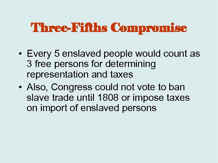 Three-Fifths Compromise • Every 5 enslaved people would count as 3 free persons for