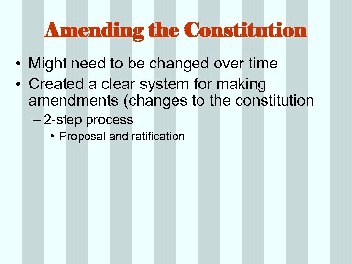 Amending the Constitution • Might need to be changed over time • Created a