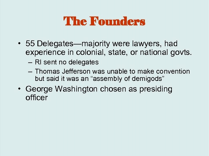 The Founders • 55 Delegates—majority were lawyers, had experience in colonial, state, or national