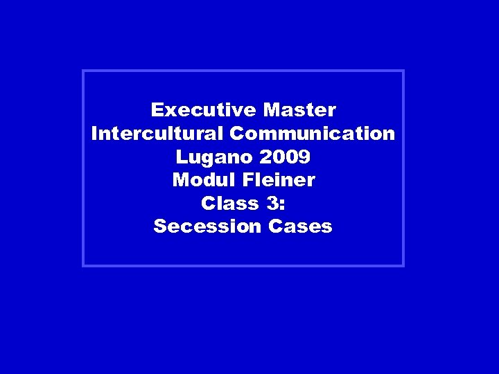 Executive Master Intercultural Communication Lugano 2009 Modul Fleiner Class 3: Secession Cases