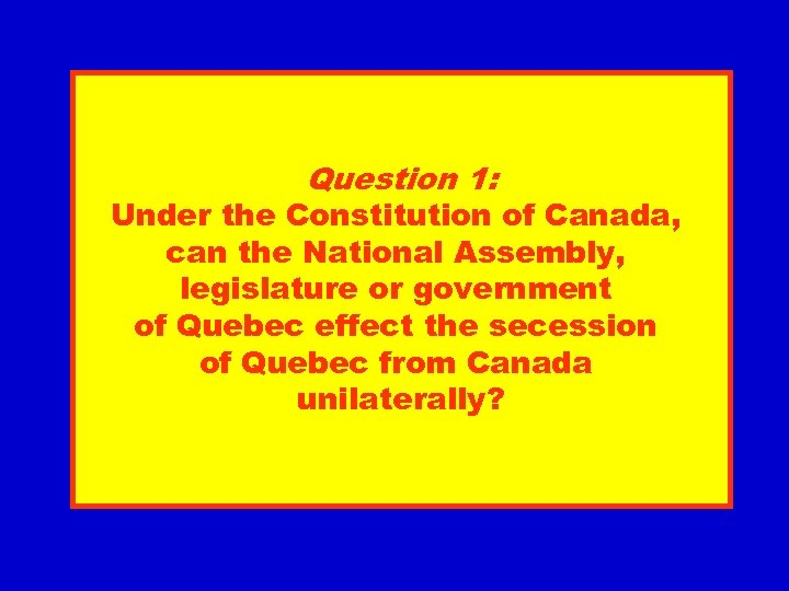 Question 1: Under the Constitution of Canada, can the National Assembly, legislature or government