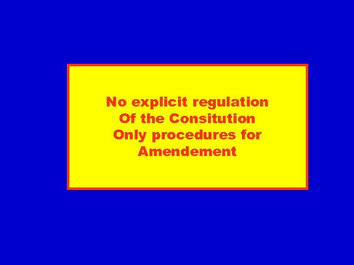 No explicit regulation Of the Consitution Only procedures for Amendement