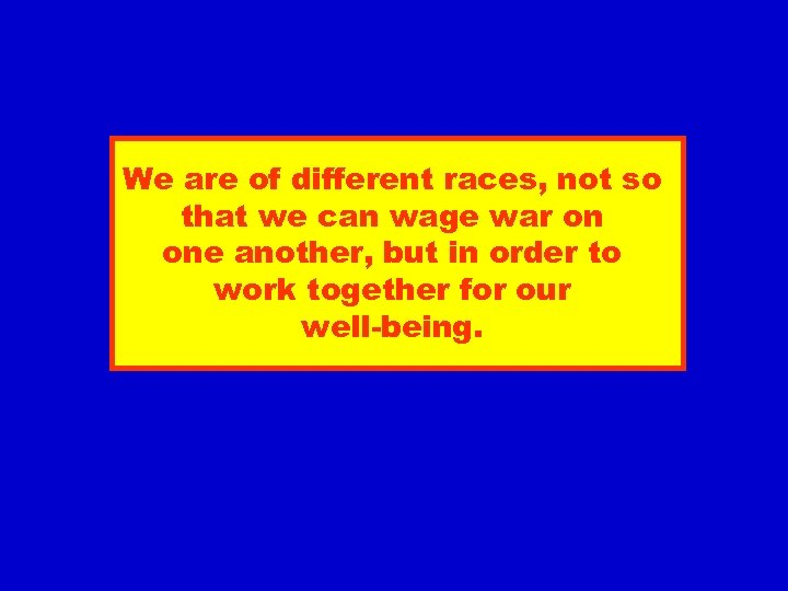 We are of different races, not so that we can wage war on one