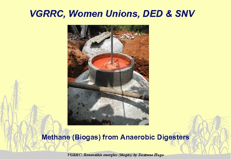 VGRRC, Women Unions, DED & SNV Methane (Biogas) from Anaerobic Digesters VGRRC: Renewable energies
