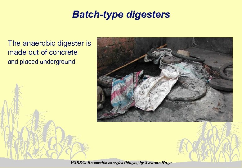Batch-type digesters The anaerobic digester is made out of concrete and placed underground VGRRC: