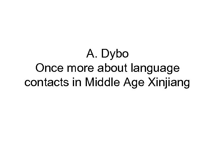 A. Dybo Once more about language contacts in Middle Age Xinjiang