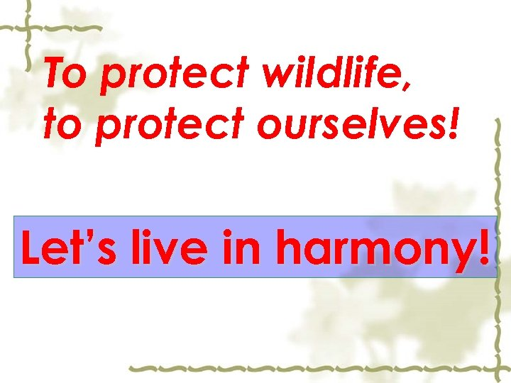 To protect wildlife, to protect ourselves! Let's live in harmony!