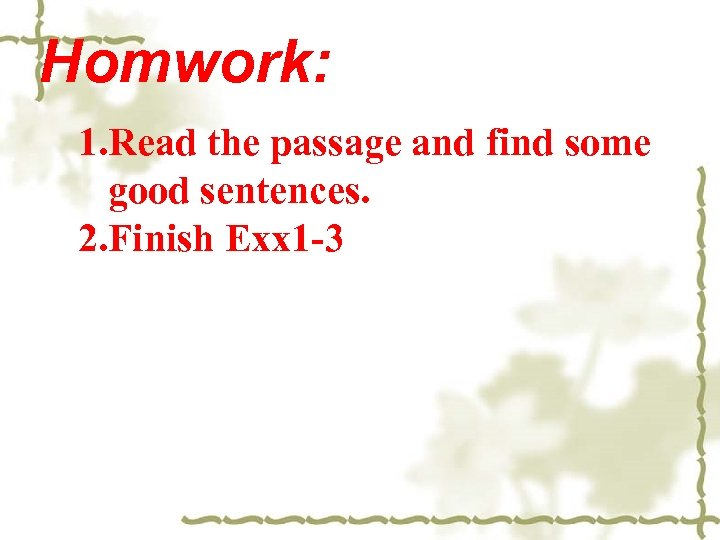 Homwork: 1. Read the passage and find some good sentences. 2. Finish Exx 1