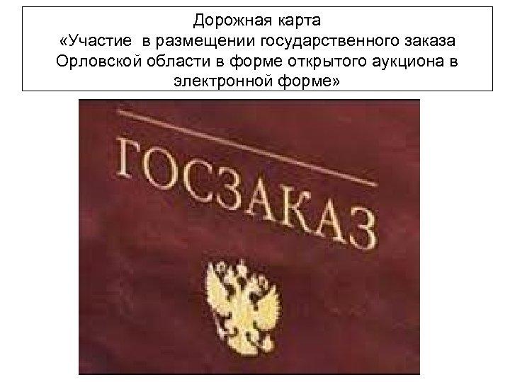 Дорожная карта «Участие в размещении государственного заказа Орловской области в форме открытого аукциона в