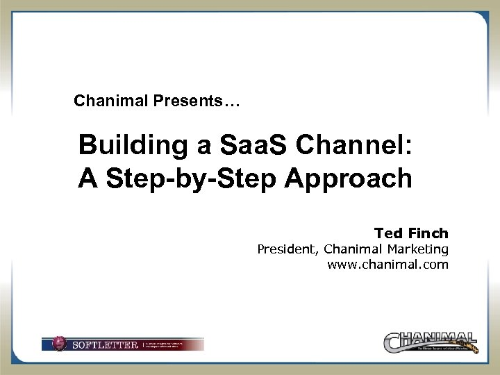 Chanimal Presents… Building a Saa. S Channel: A Step-by-Step Approach Ted Finch President, Chanimal