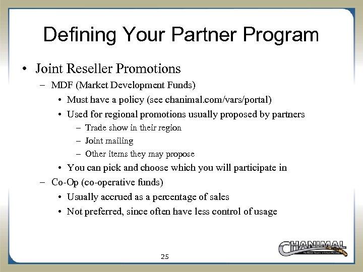 Defining Your Partner Program • Joint Reseller Promotions – MDF (Market Development Funds) •