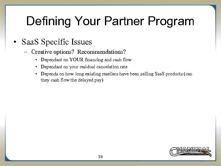 Defining Your Partner Program • Saa. S Specific Issues – Creative options? Recommendations? •