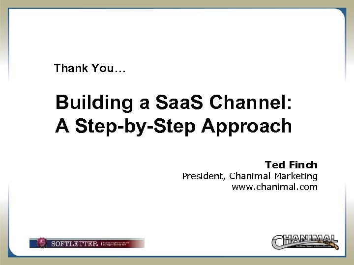 Thank You… Building a Saa. S Channel: A Step-by-Step Approach Ted Finch President, Chanimal